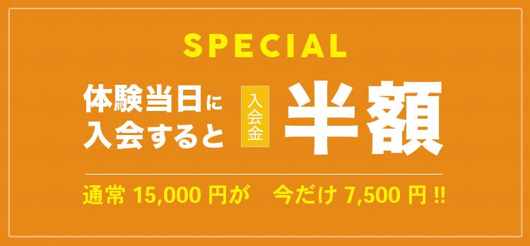 SPECIAL 体験当日に入会すると入会金半額 通常15,000円が今だけ7,500円!!
