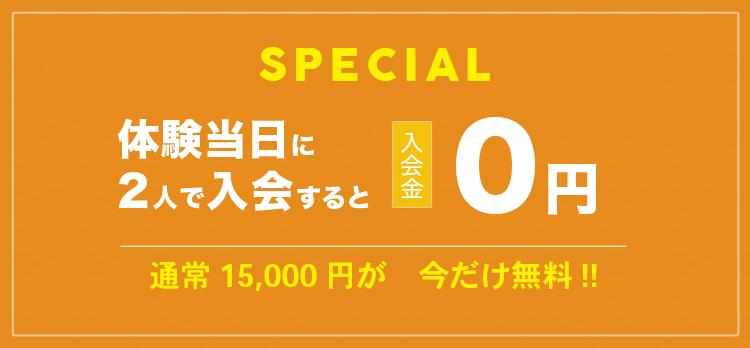 SPECIAL 体験当日に2人で入会すると入会金0円 通常15,000円が今だけ無料!!